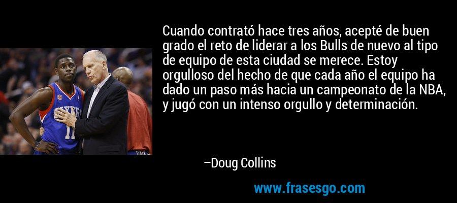 Cuando contrató hace tres años, acepté de buen grado el reto de liderar a los Bulls de nuevo al tipo de equipo de esta ciudad se merece. Estoy orgulloso del hecho de que cada año el equipo ha dado un paso más hacia un campeonato de la NBA, y jugó con un intenso orgullo y determinación. – Doug Collins