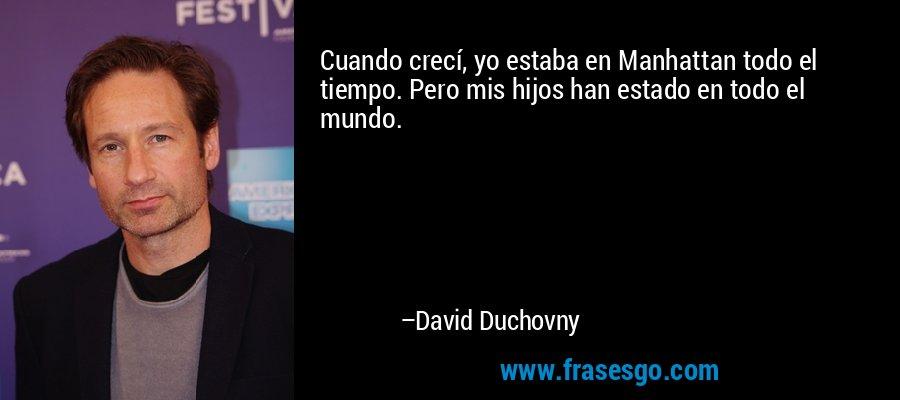 Cuando crecí, yo estaba en Manhattan todo el tiempo. Pero mis hijos han estado en todo el mundo. – David Duchovny