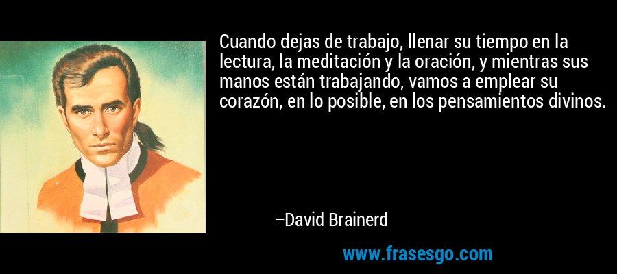 Cuando dejas de trabajo, llenar su tiempo en la lectura, la meditación y la oración, y mientras sus manos están trabajando, vamos a emplear su corazón, en lo posible, en los pensamientos divinos. – David Brainerd