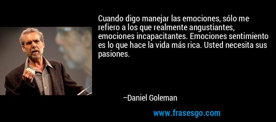 Cuando digo manejar las emociones, sólo me refiero a los que realmente angustiantes, emociones incapacitantes. Emociones sentimiento es lo que hace la vida más rica. Usted necesita sus pasiones. – Daniel Goleman