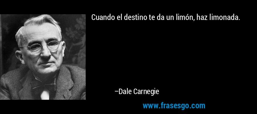 Cuando el destino te da un limón, haz limonada. – Dale Carnegie