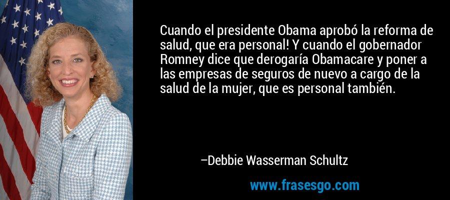 Cuando el presidente Obama aprobó la reforma de salud, que era personal! Y cuando el gobernador Romney dice que derogaría Obamacare y poner a las empresas de seguros de nuevo a cargo de la salud de la mujer, que es personal también. – Debbie Wasserman Schultz