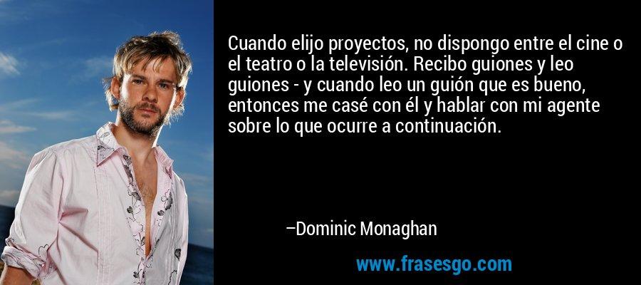 Cuando elijo proyectos, no dispongo entre el cine o el teatro o la televisión. Recibo guiones y leo guiones - y cuando leo un guión que es bueno, entonces me casé con él y hablar con mi agente sobre lo que ocurre a continuación. – Dominic Monaghan
