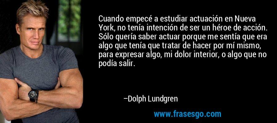 Cuando empecé a estudiar actuación en Nueva York, no tenía intención de ser un héroe de acción. Sólo quería saber actuar porque me sentía que era algo que tenía que tratar de hacer por mí mismo, para expresar algo, mi dolor interior, o algo que no podía salir. – Dolph Lundgren