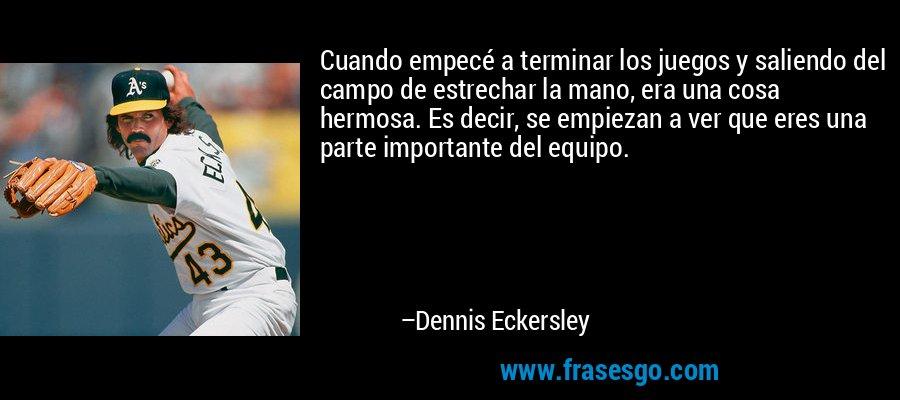 Cuando empecé a terminar los juegos y saliendo del campo de estrechar la mano, era una cosa hermosa. Es decir, se empiezan a ver que eres una parte importante del equipo. – Dennis Eckersley
