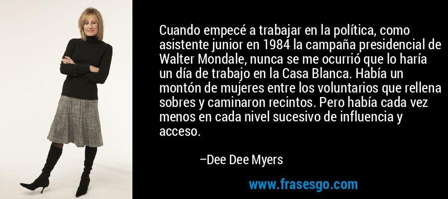 Cuando empecé a trabajar en la política, como asistente junior en 1984 la campaña presidencial de Walter Mondale, nunca se me ocurrió que lo haría un día de trabajo en la Casa Blanca. Había un montón de mujeres entre los voluntarios que rellena sobres y caminaron recintos. Pero había cada vez menos en cada nivel sucesivo de influencia y acceso. – Dee Dee Myers