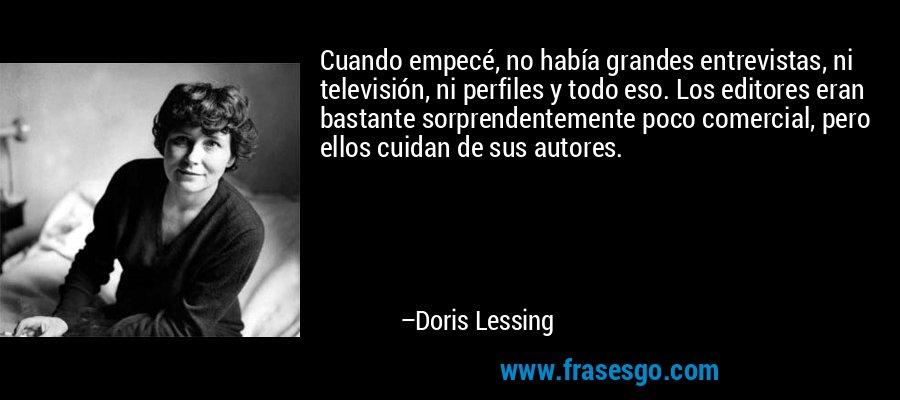 Cuando empecé, no había grandes entrevistas, ni televisión, ni perfiles y todo eso. Los editores eran bastante sorprendentemente poco comercial, pero ellos cuidan de sus autores. – Doris Lessing
