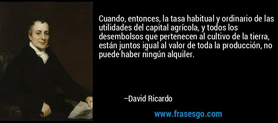 Cuando, entonces, la tasa habitual y ordinario de las utilidades del capital agrícola, y todos los desembolsos que pertenecen al cultivo de la tierra, están juntos igual al valor de toda la producción, no puede haber ningún alquiler. – David Ricardo