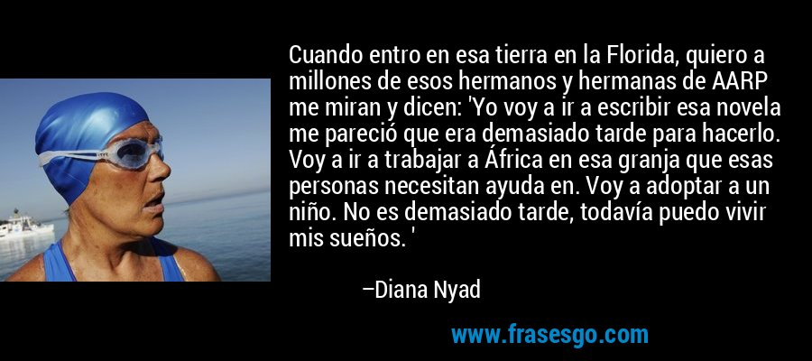 Cuando entro en esa tierra en la Florida, quiero a millones de esos hermanos y hermanas de AARP me miran y dicen: 'Yo voy a ir a escribir esa novela me pareció que era demasiado tarde para hacerlo. Voy a ir a trabajar a África en esa granja que esas personas necesitan ayuda en. Voy a adoptar a un niño. No es demasiado tarde, todavía puedo vivir mis sueños. ' – Diana Nyad