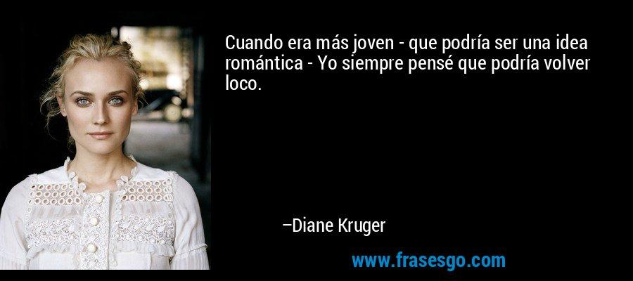 Cuando era más joven - que podría ser una idea romántica - Yo siempre pensé que podría volver loco. – Diane Kruger