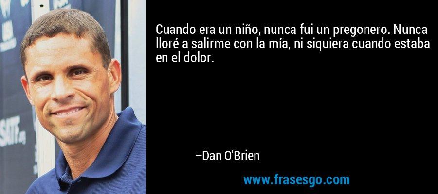 Cuando era un niño, nunca fui un pregonero. Nunca lloré a salirme con la mía, ni siquiera cuando estaba en el dolor. – Dan O'Brien