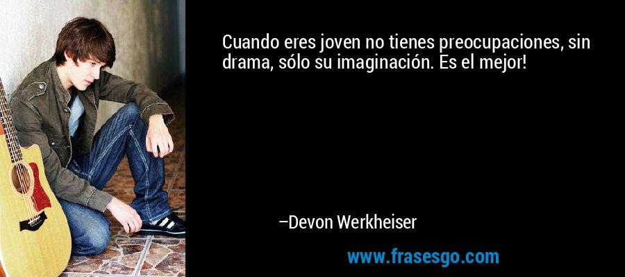 Cuando eres joven no tienes preocupaciones, sin drama, sólo su imaginación. Es el mejor! – Devon Werkheiser