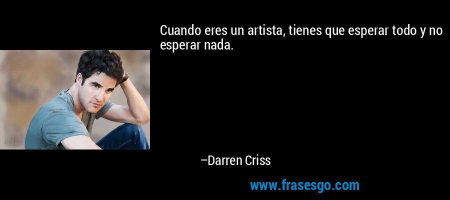 Cuando eres un artista, tienes que esperar todo y no esperar nada. – Darren Criss