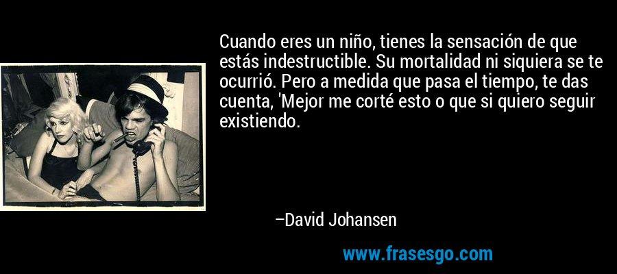 Cuando eres un niño, tienes la sensación de que estás indestructible. Su mortalidad ni siquiera se te ocurrió. Pero a medida que pasa el tiempo, te das cuenta, 'Mejor me corté esto o que si quiero seguir existiendo. – David Johansen