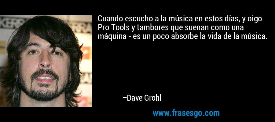 Cuando escucho a la música en estos días, y oigo Pro Tools y tambores que suenan como una máquina - es un poco absorbe la vida de la música. – Dave Grohl