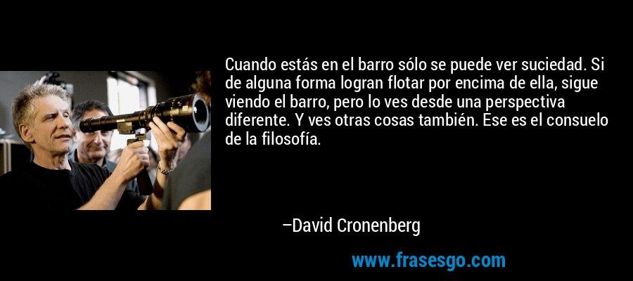 Cuando estás en el barro sólo se puede ver suciedad. Si de alguna forma logran flotar por encima de ella, sigue viendo el barro, pero lo ves desde una perspectiva diferente. Y ves otras cosas también. Ese es el consuelo de la filosofía. – David Cronenberg