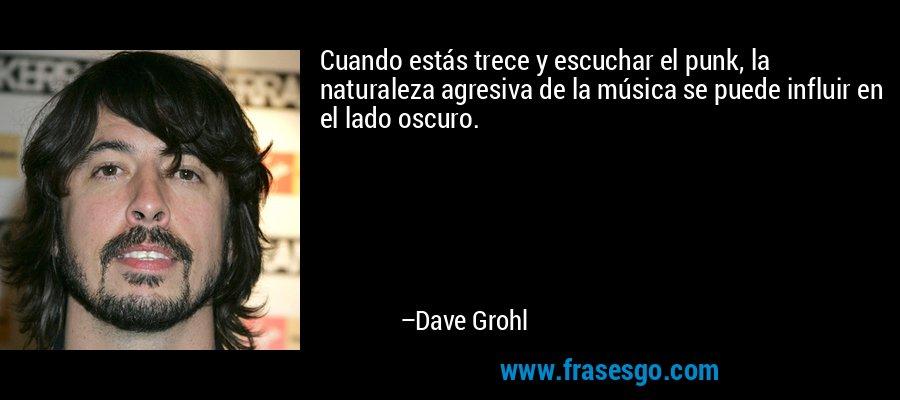 Cuando estás trece y escuchar el punk, la naturaleza agresiva de la música se puede influir en el lado oscuro. – Dave Grohl
