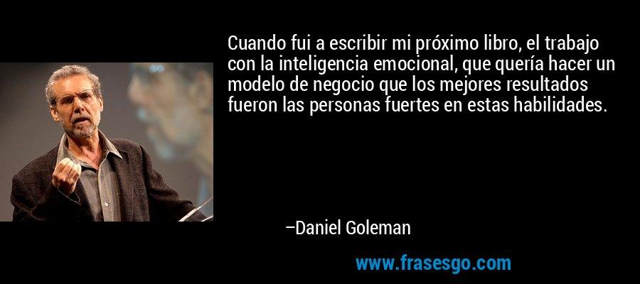 Cuando fui a escribir mi próximo libro, el trabajo con la inteligencia emocional, que quería hacer un modelo de negocio que los mejores resultados fueron las personas fuertes en estas habilidades. – Daniel Goleman