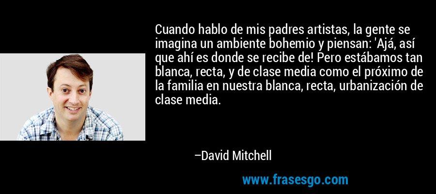 Cuando hablo de mis padres artistas, la gente se imagina un ambiente bohemio y piensan: 'Ajá, así que ahí es donde se recibe de! Pero estábamos tan blanca, recta, y de clase media como el próximo de la familia en nuestra blanca, recta, urbanización de clase media. – David Mitchell