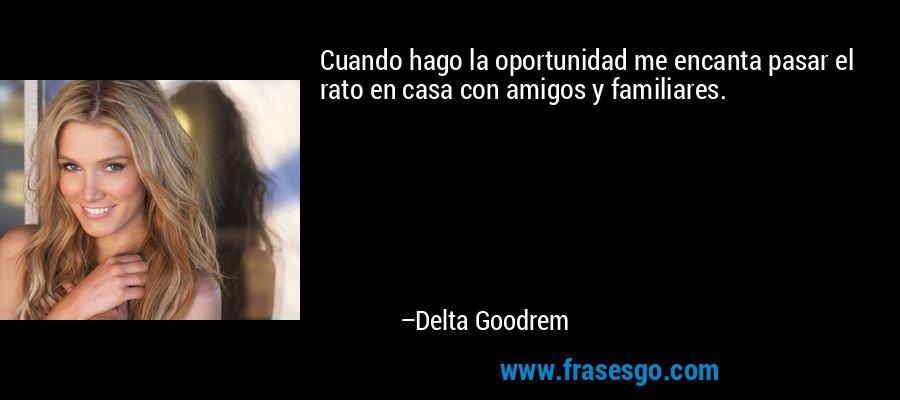 Cuando hago la oportunidad me encanta pasar el rato en casa con amigos y familiares. – Delta Goodrem