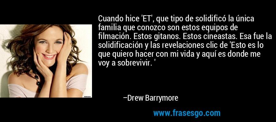 Cuando hice 'ET', que tipo de solidificó la única familia que conozco son estos equipos de filmación. Estos gitanos. Estos cineastas. Esa fue la solidificación y las revelaciones clic de 'Esto es lo que quiero hacer con mi vida y aquí es donde me voy a sobrevivir. ' – Drew Barrymore