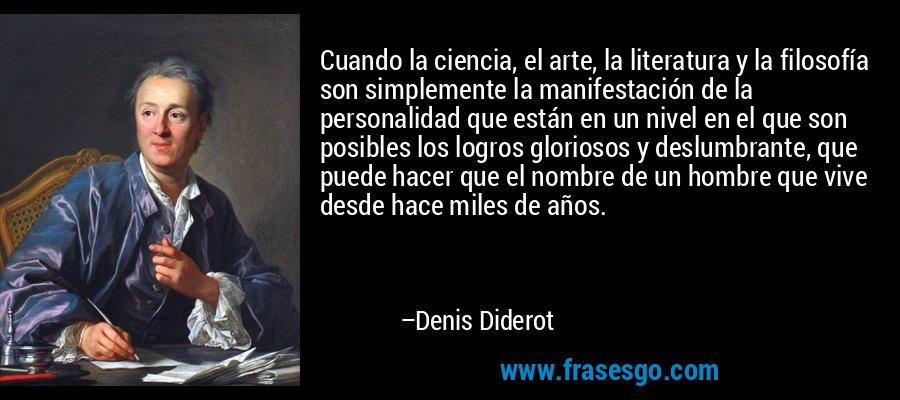 Cuando la ciencia, el arte, la literatura y la filosofía son simplemente la manifestación de la personalidad que están en un nivel en el que son posibles los logros gloriosos y deslumbrante, que puede hacer que el nombre de un hombre que vive desde hace miles de años. – Denis Diderot