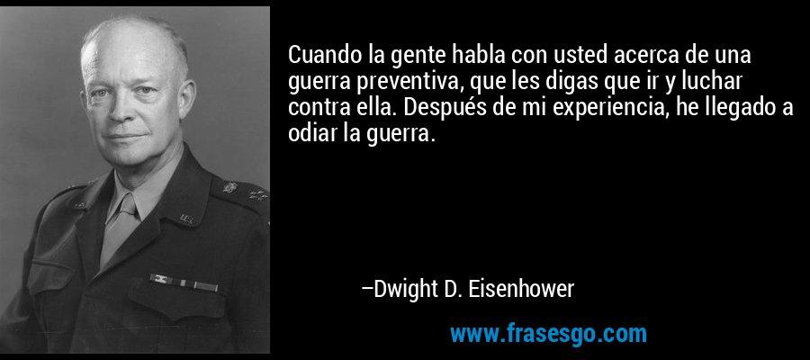 Cuando la gente habla con usted acerca de una guerra preventiva, que les digas que ir y luchar contra ella. Después de mi experiencia, he llegado a odiar la guerra. – Dwight D. Eisenhower