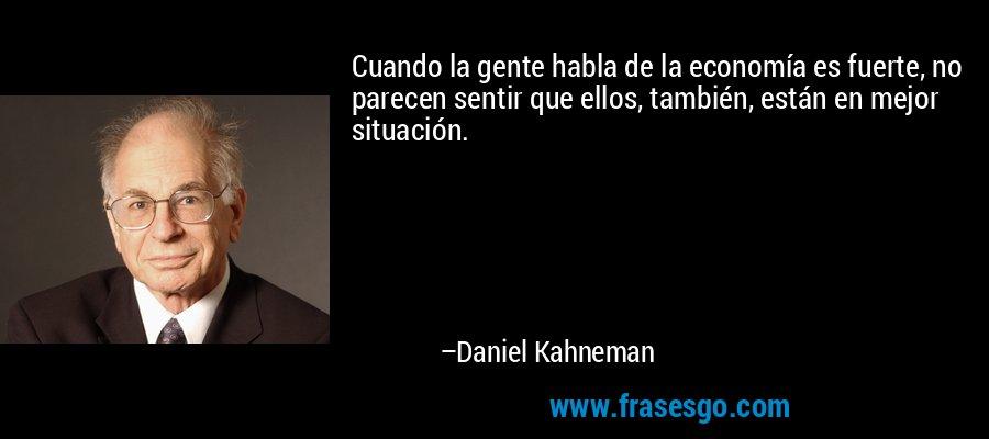 Cuando la gente habla de la economía es fuerte, no parecen sentir que ellos, también, están en mejor situación. – Daniel Kahneman