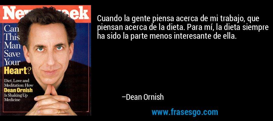 Cuando la gente piensa acerca de mi trabajo, que piensan acerca de la dieta. Para mí, la dieta siempre ha sido la parte menos interesante de ella. – Dean Ornish