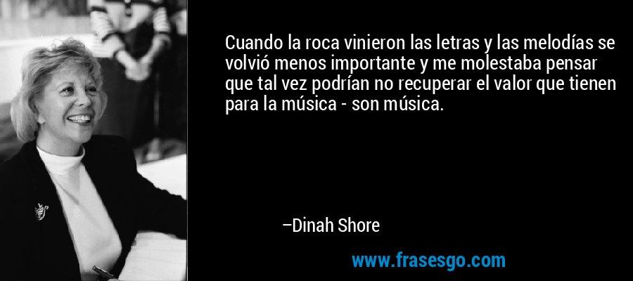 Cuando la roca vinieron las letras y las melodías se volvió menos importante y me molestaba pensar que tal vez podrían no recuperar el valor que tienen para la música - son música. – Dinah Shore