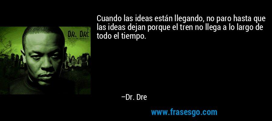 Cuando las ideas están llegando, no paro hasta que las ideas dejan porque el tren no llega a lo largo de todo el tiempo. – Dr. Dre