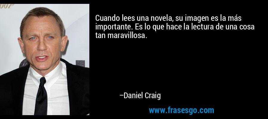 Cuando lees una novela, su imagen es la más importante. Es lo que hace la lectura de una cosa tan maravillosa. – Daniel Craig