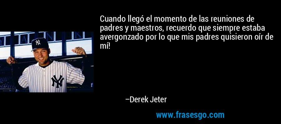 Cuando llegó el momento de las reuniones de padres y maestros, recuerdo que siempre estaba avergonzado por lo que mis padres quisieron oír de mí! – Derek Jeter