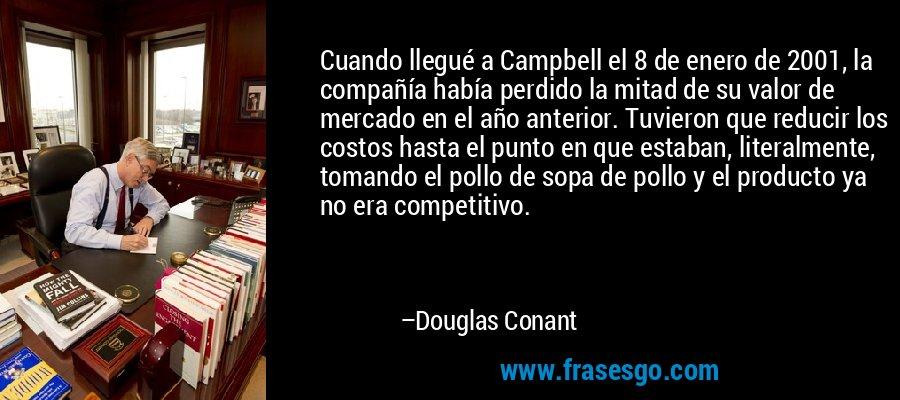 Cuando llegué a Campbell el 8 de enero de 2001, la compañía había perdido la mitad de su valor de mercado en el año anterior. Tuvieron que reducir los costos hasta el punto en que estaban, literalmente, tomando el pollo de sopa de pollo y el producto ya no era competitivo. – Douglas Conant