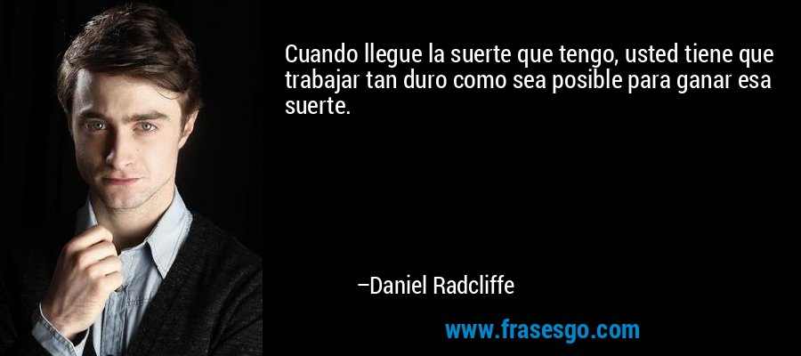 Cuando llegue la suerte que tengo, usted tiene que trabajar tan duro como sea posible para ganar esa suerte. – Daniel Radcliffe
