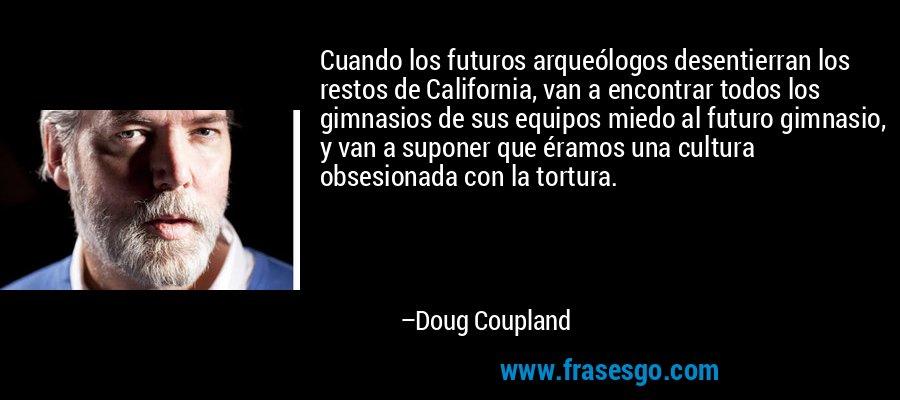 Cuando los futuros arqueólogos desentierran los restos de California, van a encontrar todos los gimnasios de sus equipos miedo al futuro gimnasio, y van a suponer que éramos una cultura obsesionada con la tortura. – Doug Coupland