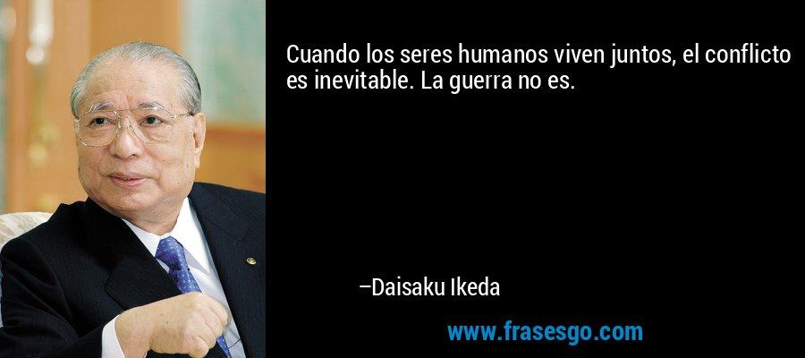 Cuando los seres humanos viven juntos, el conflicto es inevitable. La guerra no es. – Daisaku Ikeda