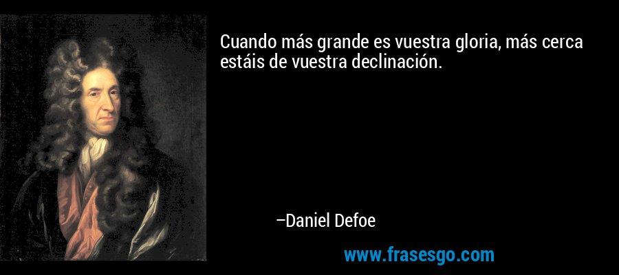 Cuando más grande es vuestra gloria, más cerca estáis de vuestra declinación. – Daniel Defoe