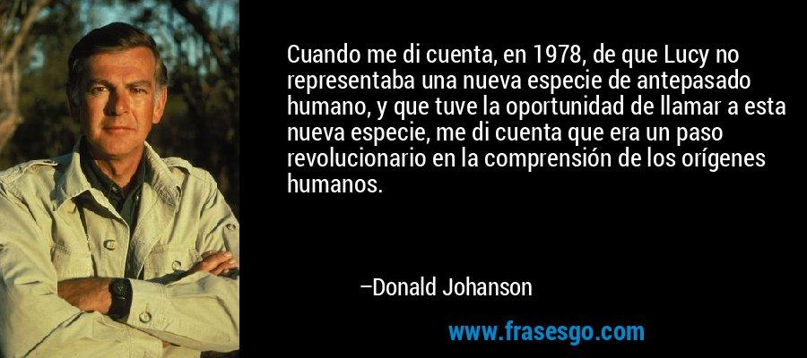 Cuando me di cuenta, en 1978, de que Lucy no representaba una nueva especie de antepasado humano, y que tuve la oportunidad de llamar a esta nueva especie, me di cuenta que era un paso revolucionario en la comprensión de los orígenes humanos. – Donald Johanson