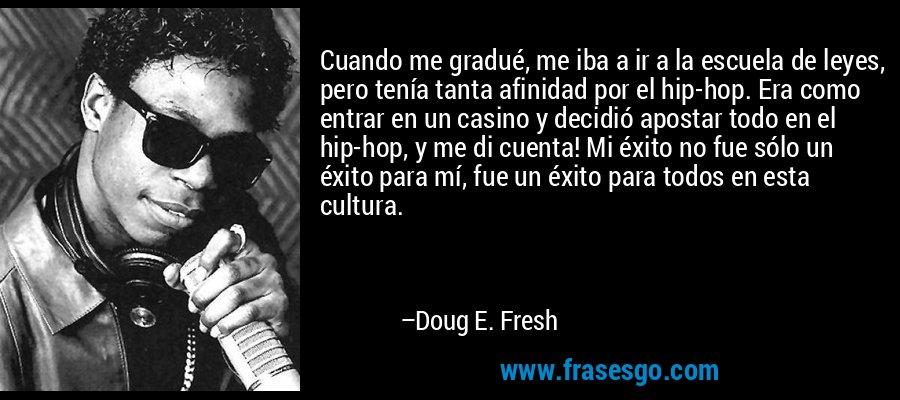 Cuando me gradué, me iba a ir a la escuela de leyes, pero tenía tanta afinidad por el hip-hop. Era como entrar en un casino y decidió apostar todo en el hip-hop, y me di cuenta! Mi éxito no fue sólo un éxito para mí, fue un éxito para todos en esta cultura. – Doug E. Fresh