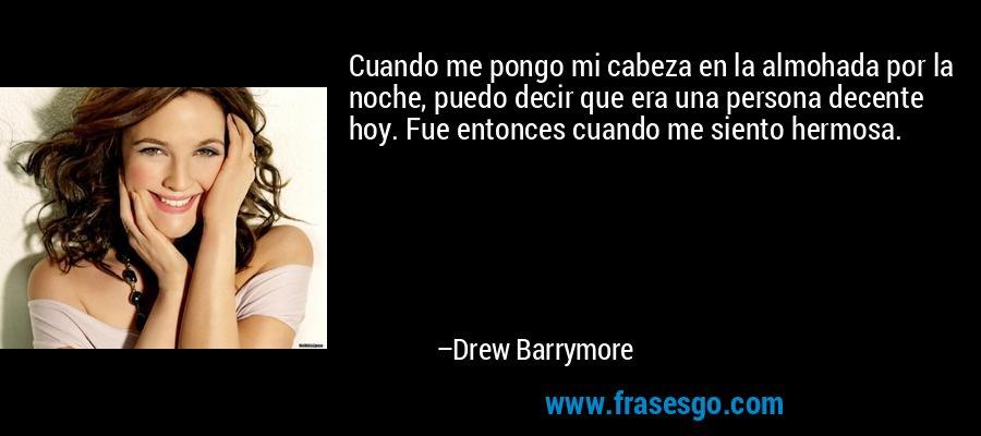 Cuando me pongo mi cabeza en la almohada por la noche, puedo decir que era una persona decente hoy. Fue entonces cuando me siento hermosa. – Drew Barrymore