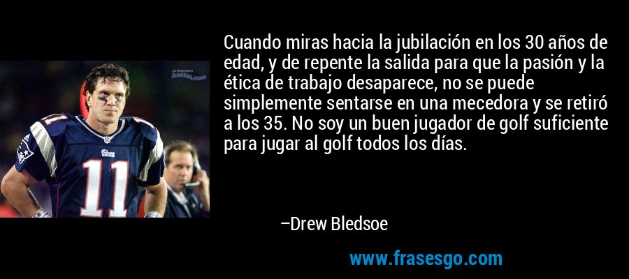 Cuando miras hacia la jubilación en los 30 años de edad, y de repente la salida para que la pasión y la ética de trabajo desaparece, no se puede simplemente sentarse en una mecedora y se retiró a los 35. No soy un buen jugador de golf suficiente para jugar al golf todos los días. – Drew Bledsoe