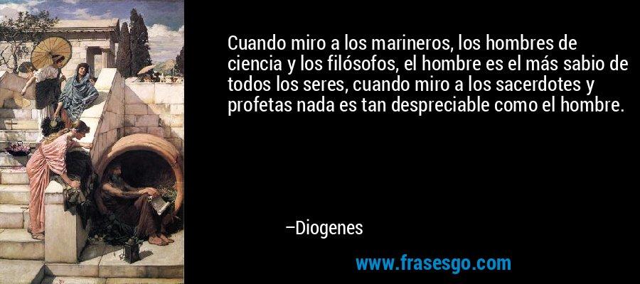 Cuando miro a los marineros, los hombres de ciencia y los filósofos, el hombre es el más sabio de todos los seres, cuando miro a los sacerdotes y profetas nada es tan despreciable como el hombre. – Diogenes