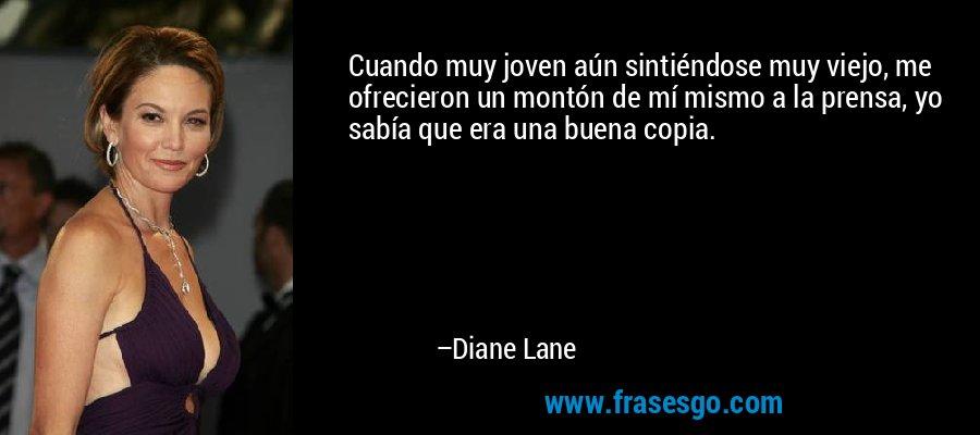 Cuando muy joven aún sintiéndose muy viejo, me ofrecieron un montón de mí mismo a la prensa, yo sabía que era una buena copia. – Diane Lane