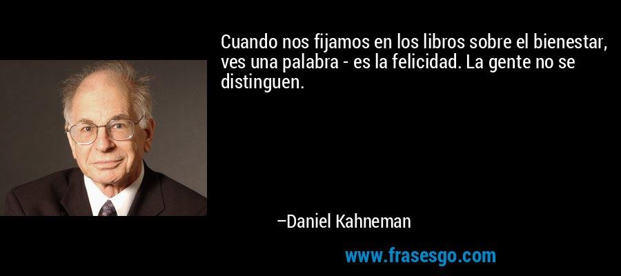 Cuando nos fijamos en los libros sobre el bienestar, ves una palabra - es la felicidad. La gente no se distinguen. – Daniel Kahneman