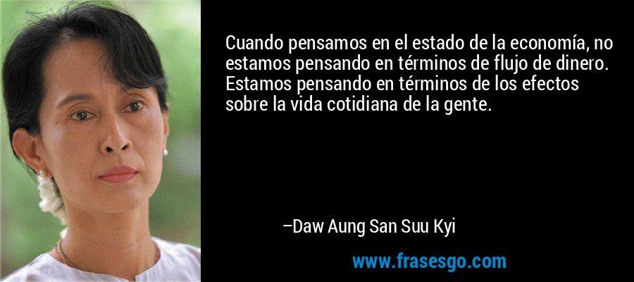 Cuando pensamos en el estado de la economía, no estamos pensando en términos de flujo de dinero. Estamos pensando en términos de los efectos sobre la vida cotidiana de la gente. – Daw Aung San Suu Kyi