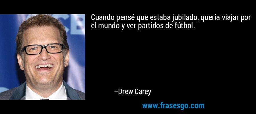 Cuando pensé que estaba jubilado, quería viajar por el mundo y ver partidos de fútbol. – Drew Carey