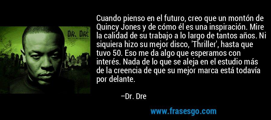 Cuando pienso en el futuro, creo que un montón de Quincy Jones y de cómo él es una inspiración. Mire la calidad de su trabajo a lo largo de tantos años. Ni siquiera hizo su mejor disco, 'Thriller', hasta que tuvo 50. Eso me da algo que esperamos con interés. Nada de lo que se aleja en el estudio más de la creencia de que su mejor marca está todavía por delante. – Dr. Dre