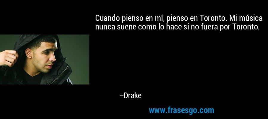 Cuando pienso en mí, pienso en Toronto. Mi música nunca suene como lo hace si no fuera por Toronto. – Drake
