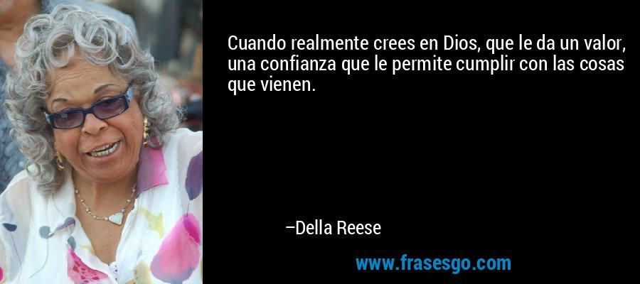 Cuando realmente crees en Dios, que le da un valor, una confianza que le permite cumplir con las cosas que vienen. – Della Reese